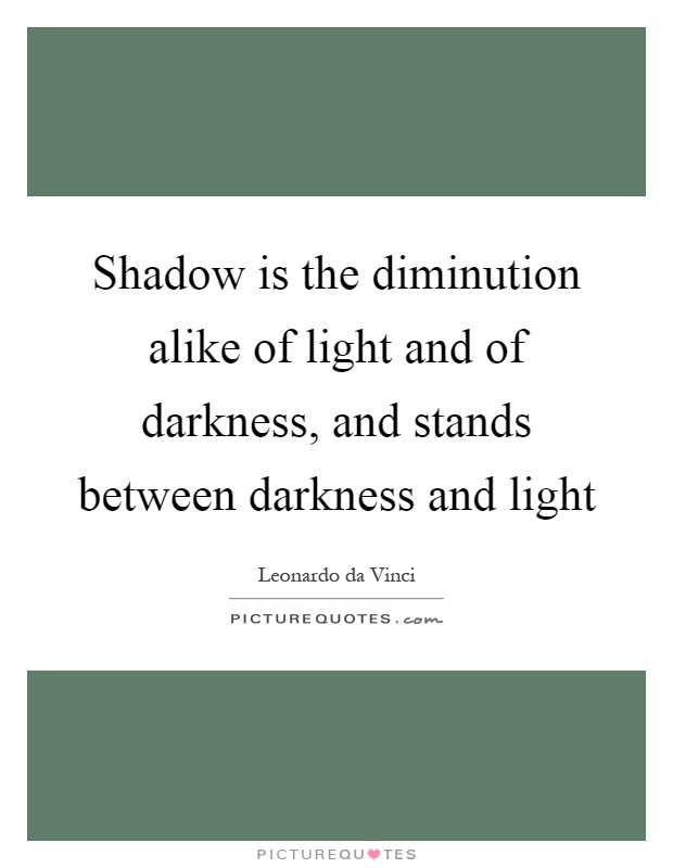 Shadow is the diminution alike of light and of darkness, and stands between darkness and light Picture Quote #1