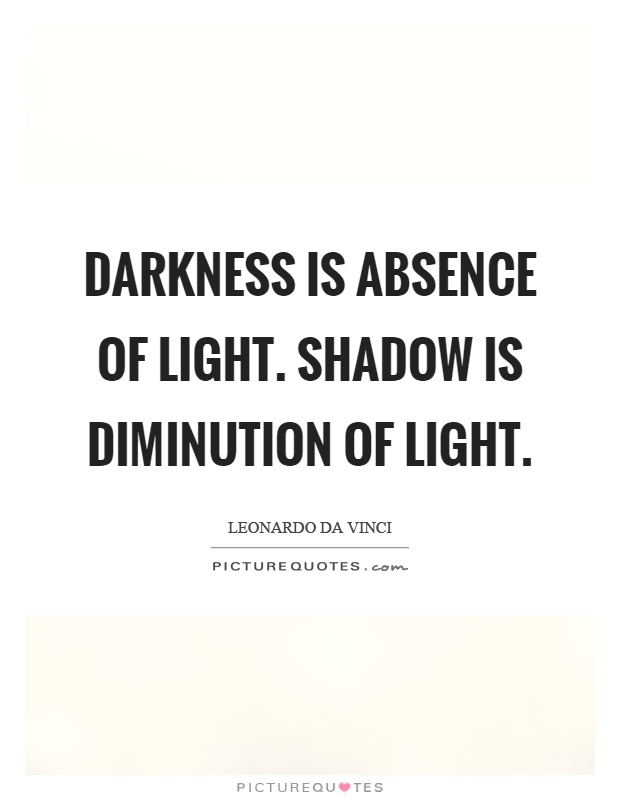 Darkness is absence of light. Shadow is diminution of light Picture Quote #1