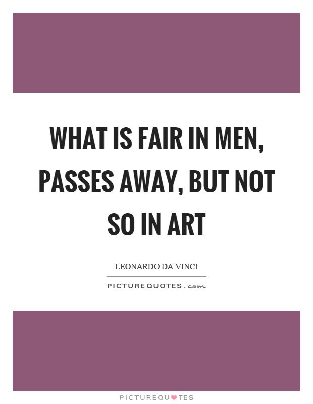 What is fair in men, passes away, but not so in art Picture Quote #1