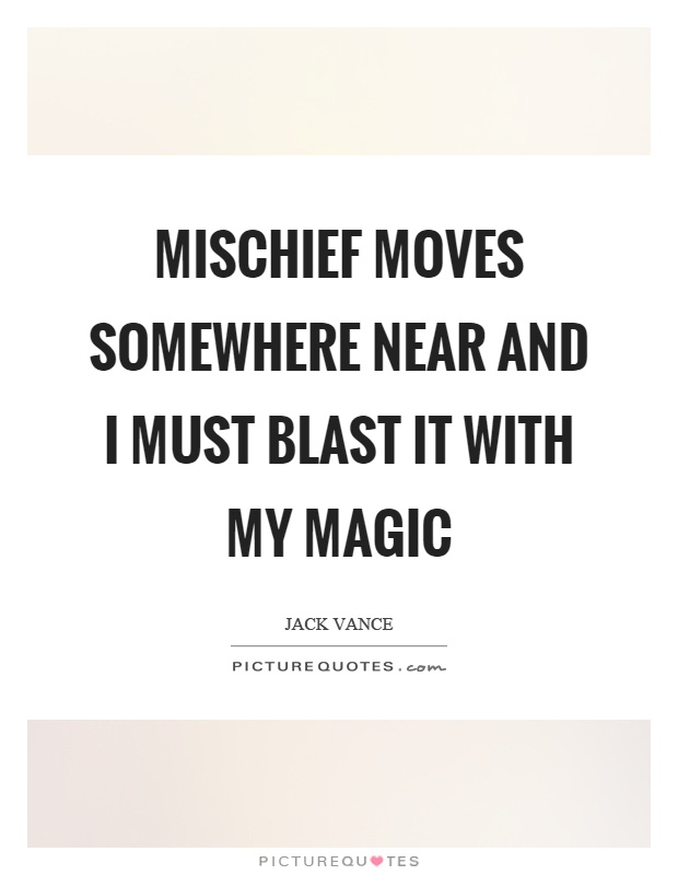 Mischief moves somewhere near and I must blast it with my magic Picture Quote #1