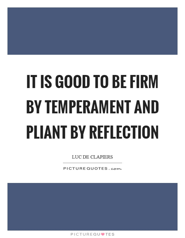 It is good to be firm by temperament and pliant by reflection Picture Quote #1