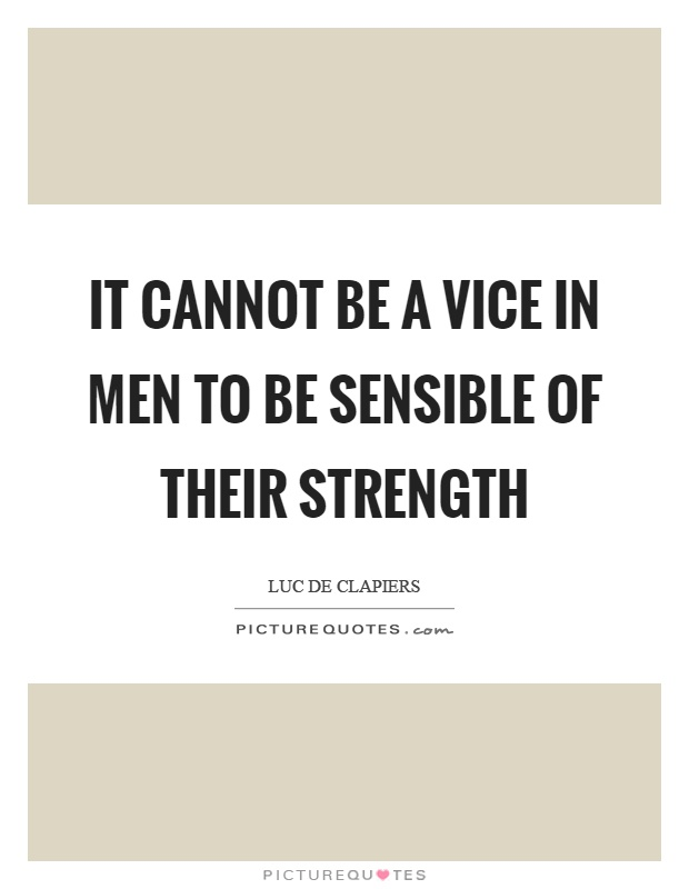 It cannot be a vice in men to be sensible of their strength Picture Quote #1