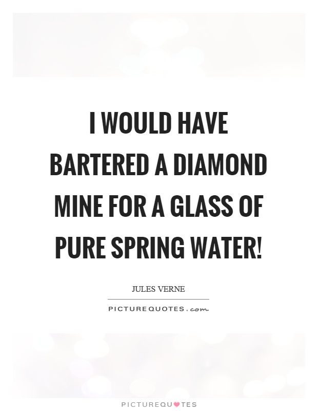 I would have bartered a diamond mine for a glass of pure spring water! Picture Quote #1