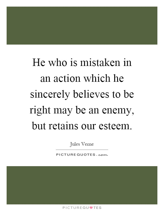 He who is mistaken in an action which he sincerely believes to be right may be an enemy, but retains our esteem Picture Quote #1