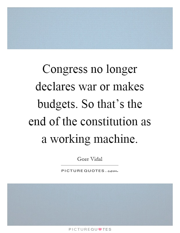 Congress no longer declares war or makes budgets. So that's the end of the constitution as a working machine Picture Quote #1