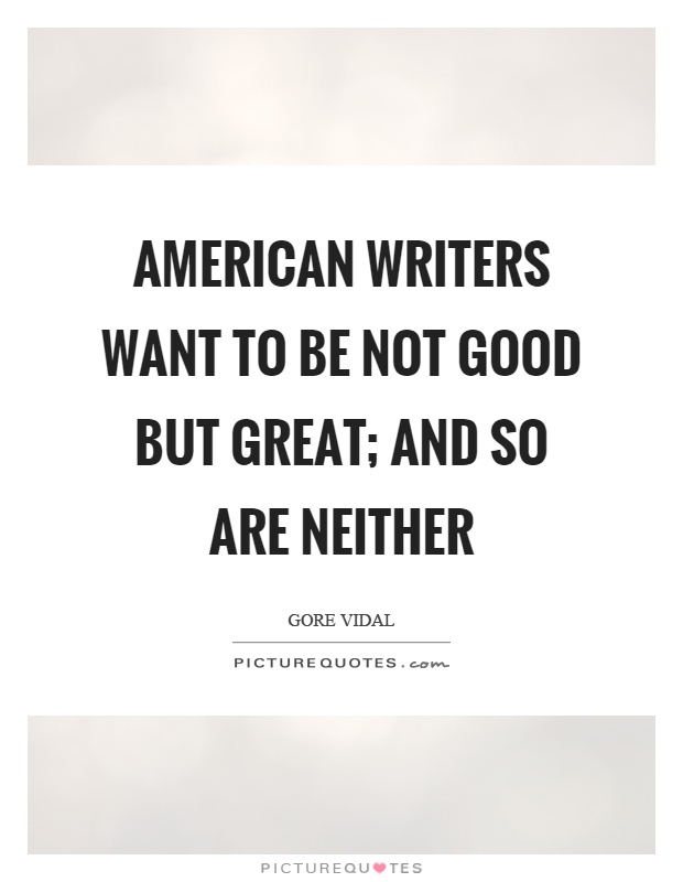 American writers want to be not good but great; and so are neither Picture Quote #1