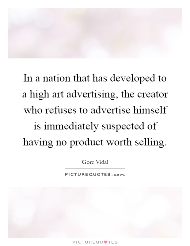 In a nation that has developed to a high art advertising, the creator who refuses to advertise himself is immediately suspected of having no product worth selling Picture Quote #1