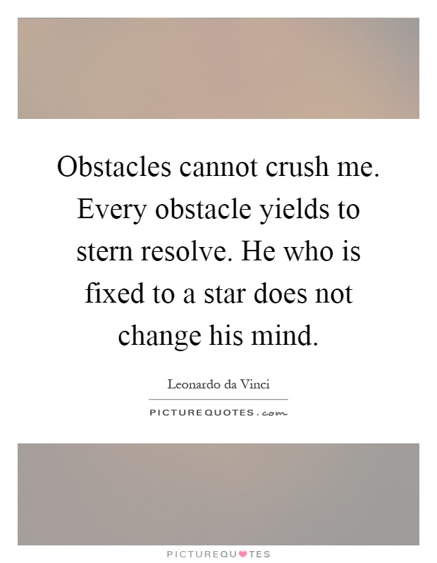 Obstacles cannot crush me. Every obstacle yields to stern resolve. He who is fixed to a star does not change his mind Picture Quote #1