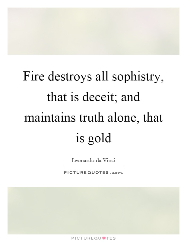 Fire destroys all sophistry, that is deceit; and maintains truth alone, that is gold Picture Quote #1