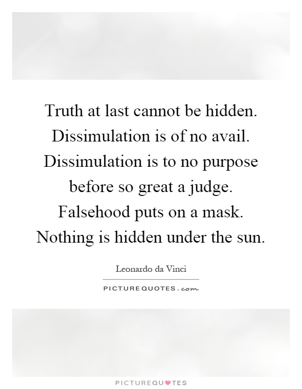 Truth at last cannot be hidden. Dissimulation is of no avail. Dissimulation is to no purpose before so great a judge. Falsehood puts on a mask. Nothing is hidden under the sun Picture Quote #1