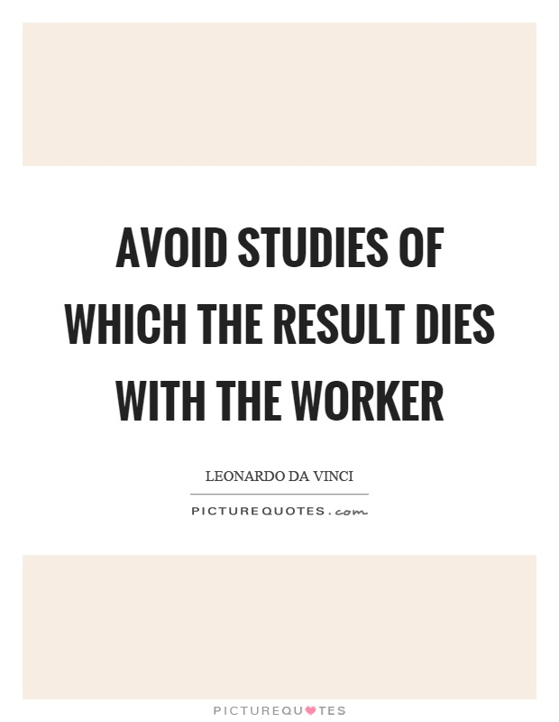 Avoid studies of which the result dies with the worker Picture Quote #1