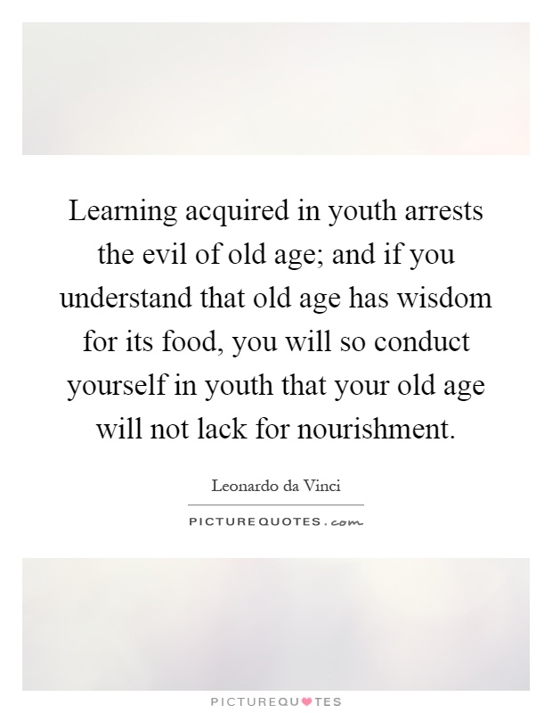 Learning acquired in youth arrests the evil of old age; and if you understand that old age has wisdom for its food, you will so conduct yourself in youth that your old age will not lack for nourishment Picture Quote #1