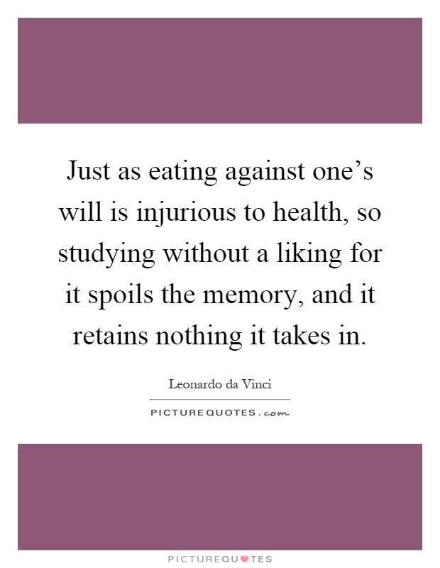 Just as eating against one's will is injurious to health, so studying without a liking for it spoils the memory, and it retains nothing it takes in Picture Quote #1