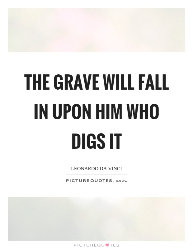The grave will fall in upon him who digs it Picture Quote #1