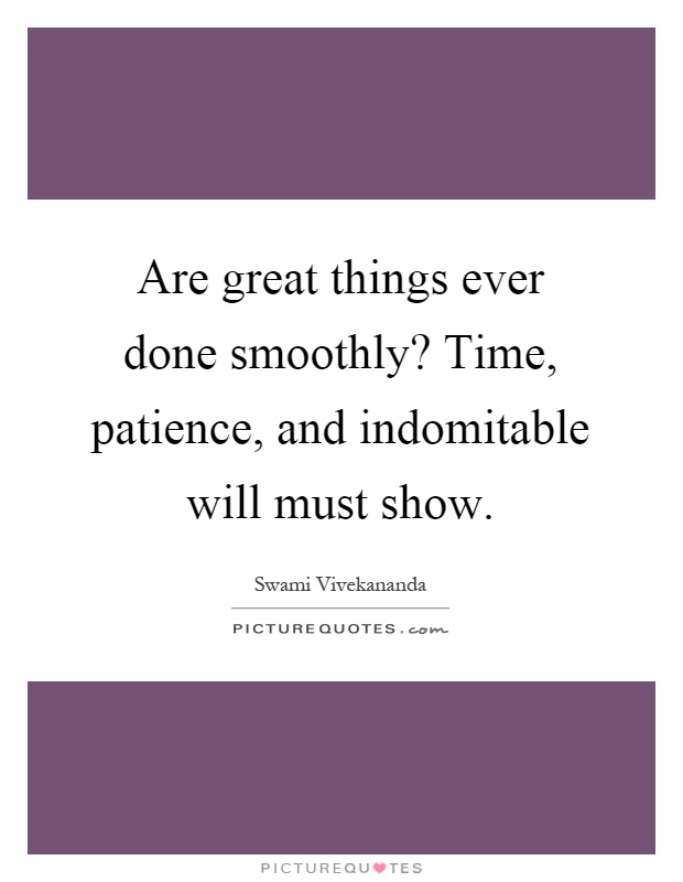 Are great things ever done smoothly? Time, patience, and indomitable will must show Picture Quote #1