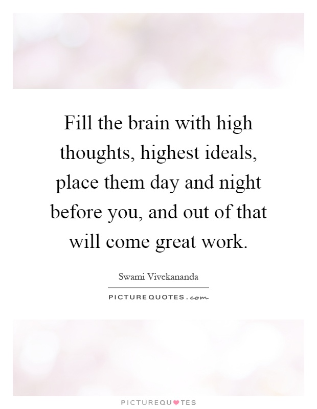 Fill the brain with high thoughts, highest ideals, place them day and night before you, and out of that will come great work Picture Quote #1