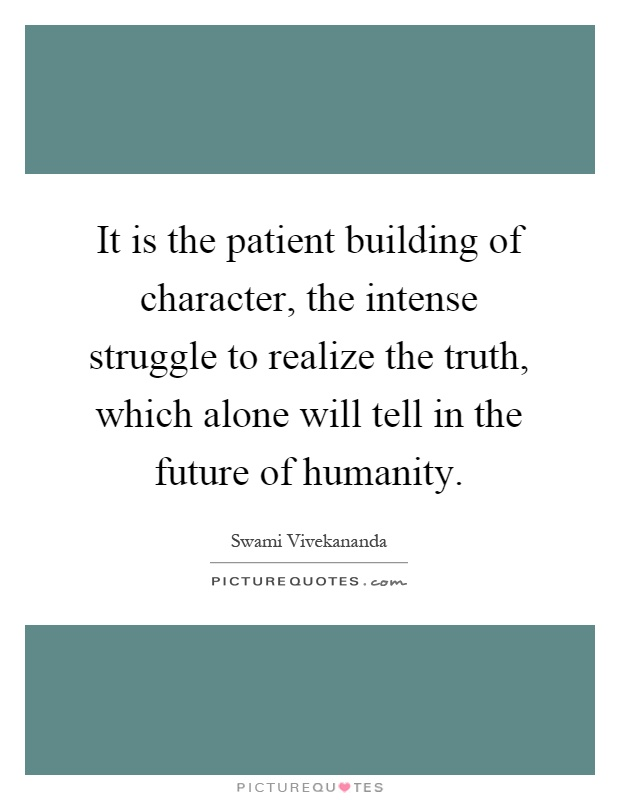 It is the patient building of character, the intense struggle to realize the truth, which alone will tell in the future of humanity Picture Quote #1