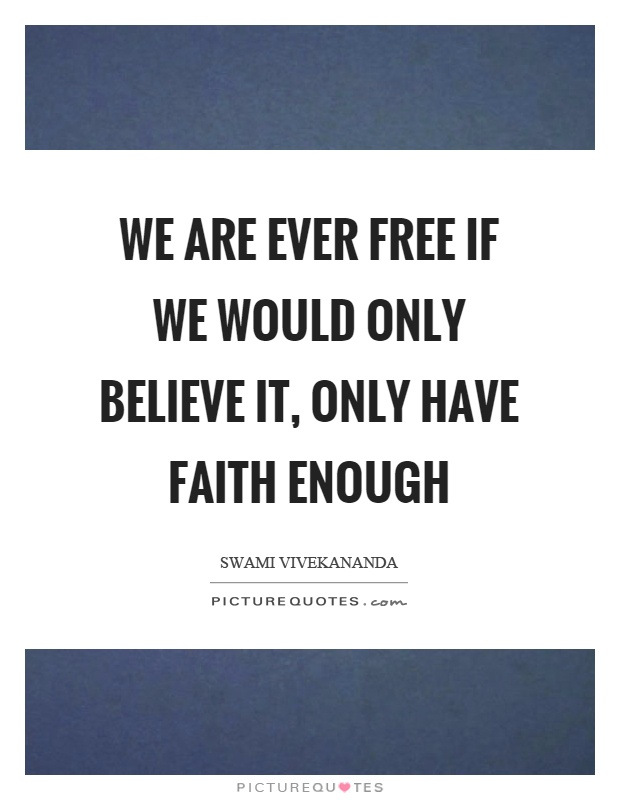 We are ever free if we would only believe it, only have faith enough Picture Quote #1