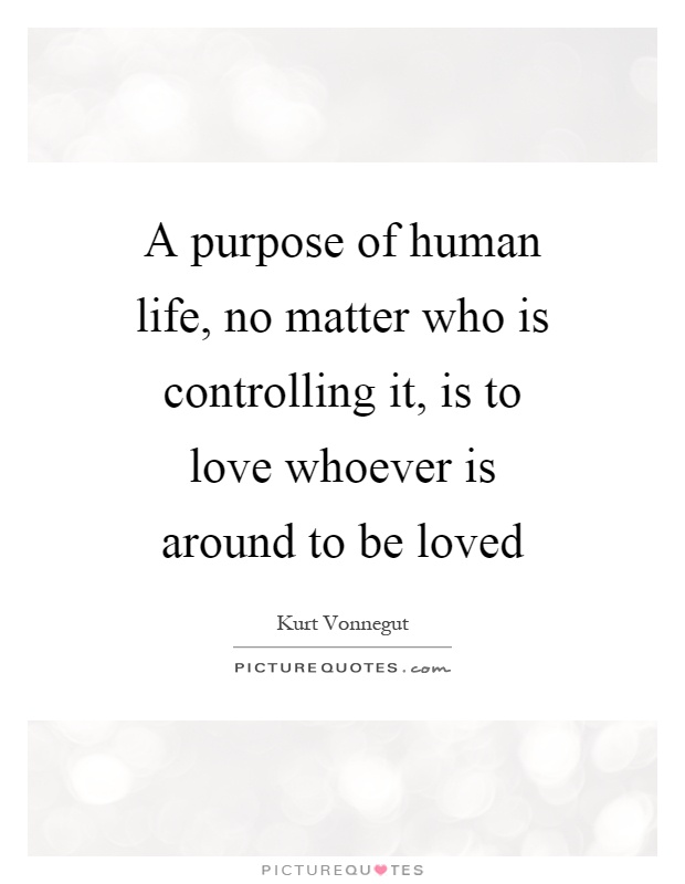 A purpose of human life, no matter who is controlling it, is to love whoever is around to be loved Picture Quote #1