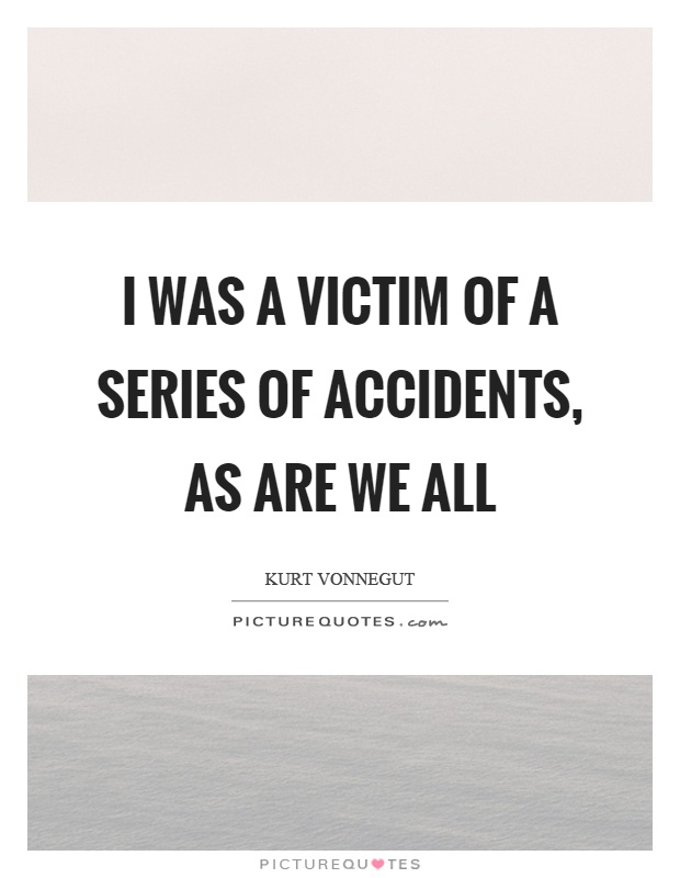I was a victim of a series of accidents, as are we all Picture Quote #1