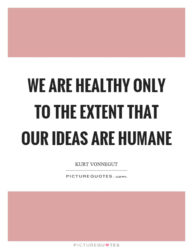 We are healthy only to the extent that our ideas are humane Picture Quote #1