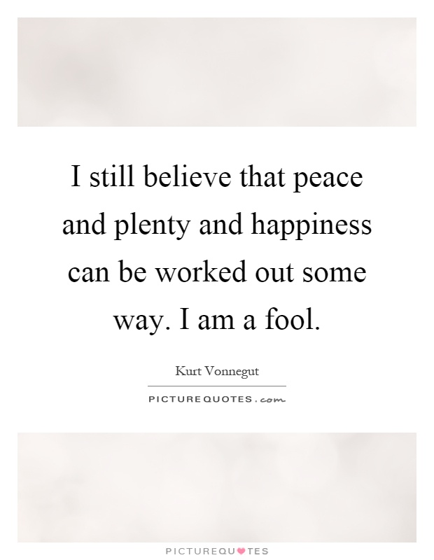 I still believe that peace and plenty and happiness can be worked out some way. I am a fool Picture Quote #1
