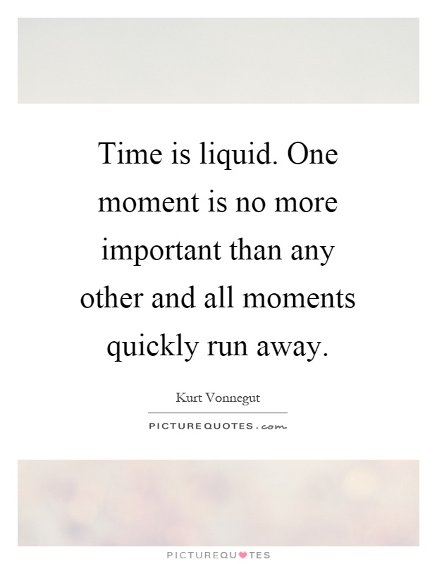 Time is liquid. One moment is no more important than any other and all moments quickly run away Picture Quote #1