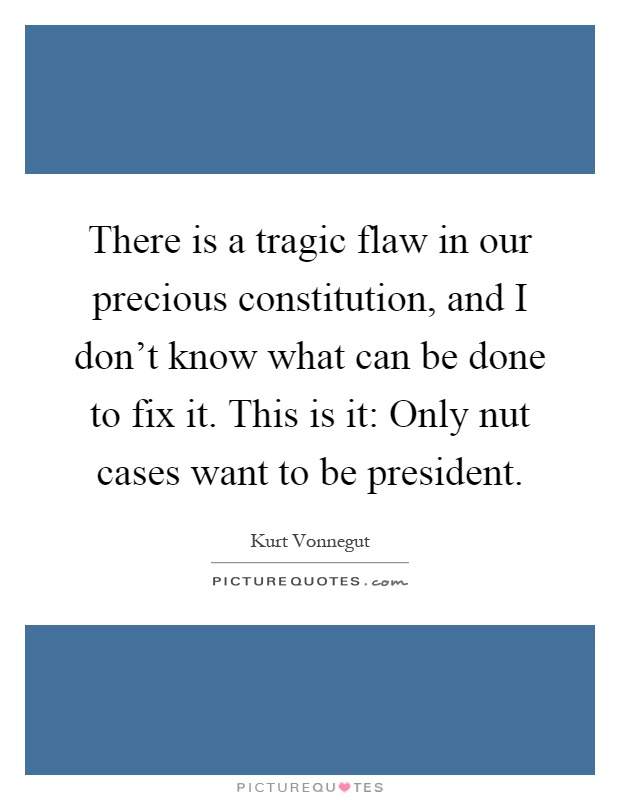 There is a tragic flaw in our precious constitution, and I don't know what can be done to fix it. This is it: Only nut cases want to be president Picture Quote #1