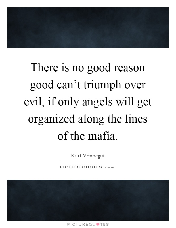 There is no good reason good can't triumph over evil, if only angels will get organized along the lines of the mafia Picture Quote #1