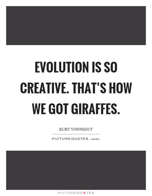 Evolution is so creative. That's how we got giraffes Picture Quote #1