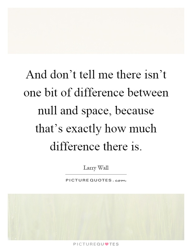 And don't tell me there isn't one bit of difference between null and space, because that's exactly how much difference there is Picture Quote #1