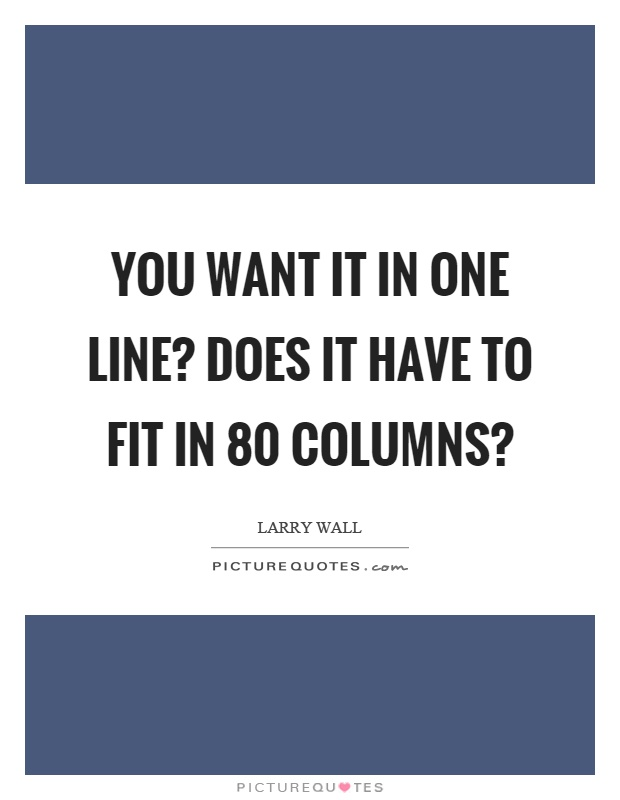 You want it in one line? Does it have to fit in 80 columns? Picture Quote #1