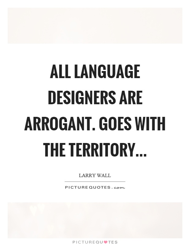 All language designers are arrogant. Goes with the territory Picture Quote #1