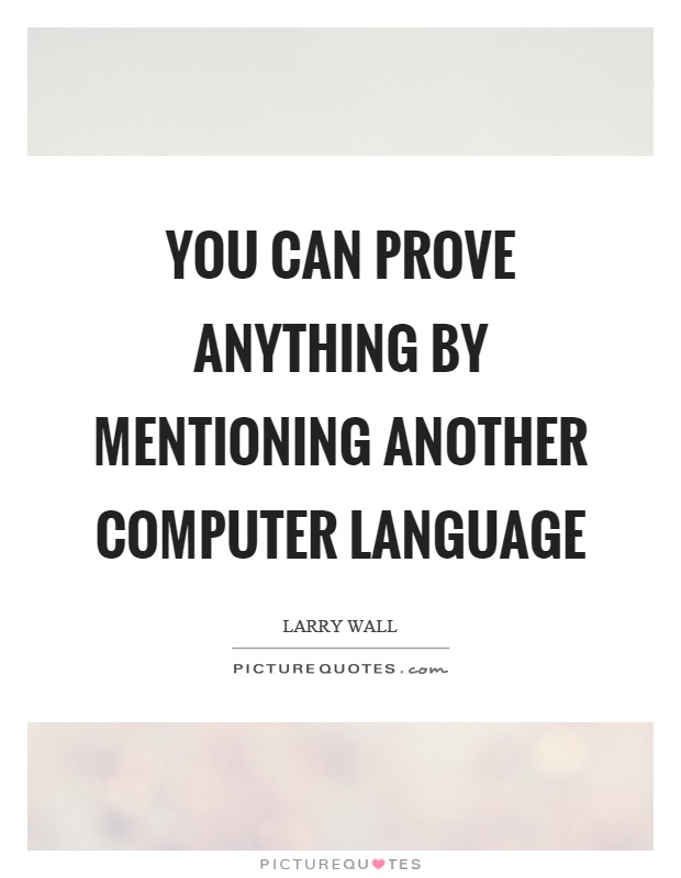 You can prove anything by mentioning another computer language Picture Quote #1