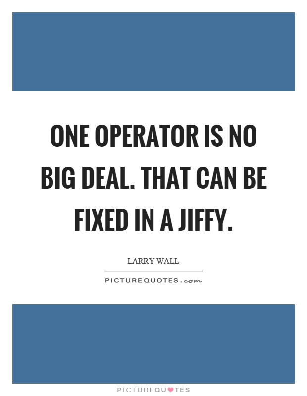 One operator is no big deal. That can be fixed in a jiffy Picture Quote #1