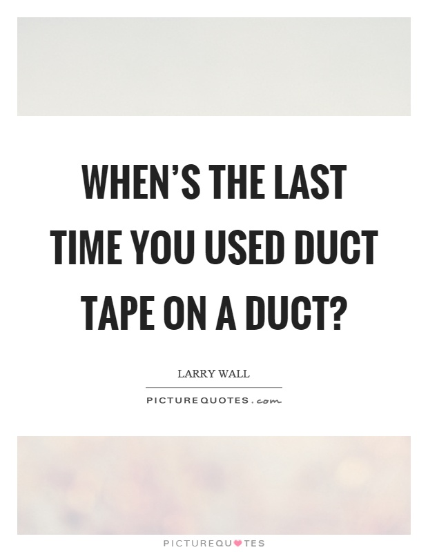 When's the last time you used duct tape on a duct? Picture Quote #1
