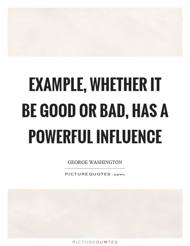 Example, whether it be good or bad, has a powerful influence Picture Quote #1