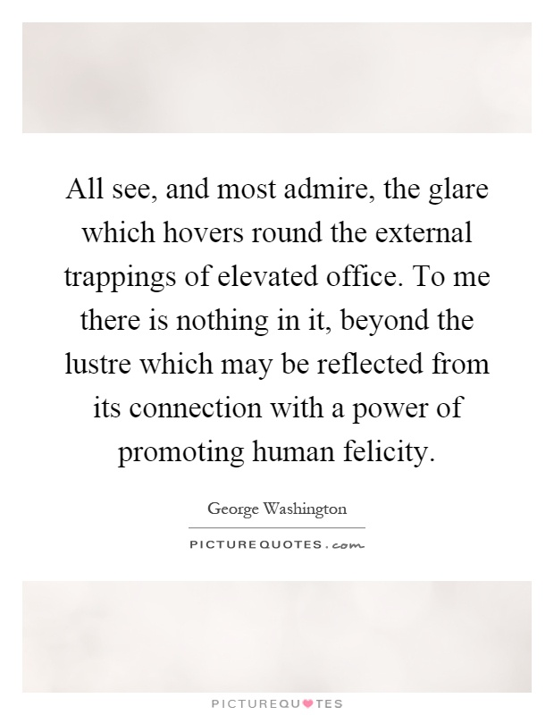 All see, and most admire, the glare which hovers round the external trappings of elevated office. To me there is nothing in it, beyond the lustre which may be reflected from its connection with a power of promoting human felicity Picture Quote #1