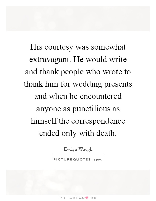 His courtesy was somewhat extravagant. He would write and thank people who wrote to thank him for wedding presents and when he encountered anyone as punctilious as himself the correspondence ended only with death Picture Quote #1