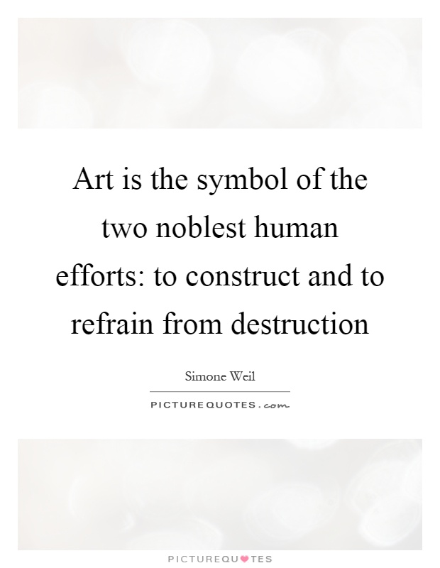 Art is the symbol of the two noblest human efforts: to construct and to refrain from destruction Picture Quote #1