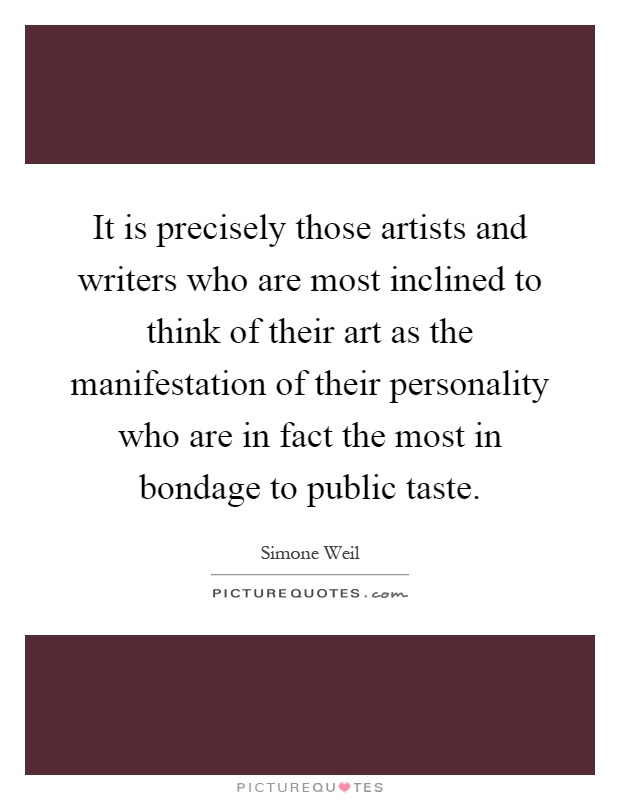It is precisely those artists and writers who are most inclined to think of their art as the manifestation of their personality who are in fact the most in bondage to public taste Picture Quote #1