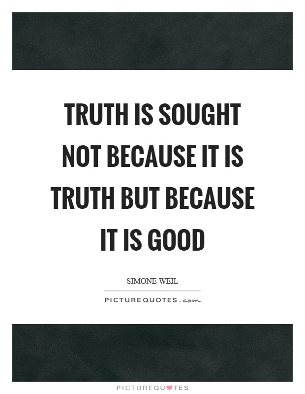 Truth is sought not because it is truth but because it is good Picture Quote #1
