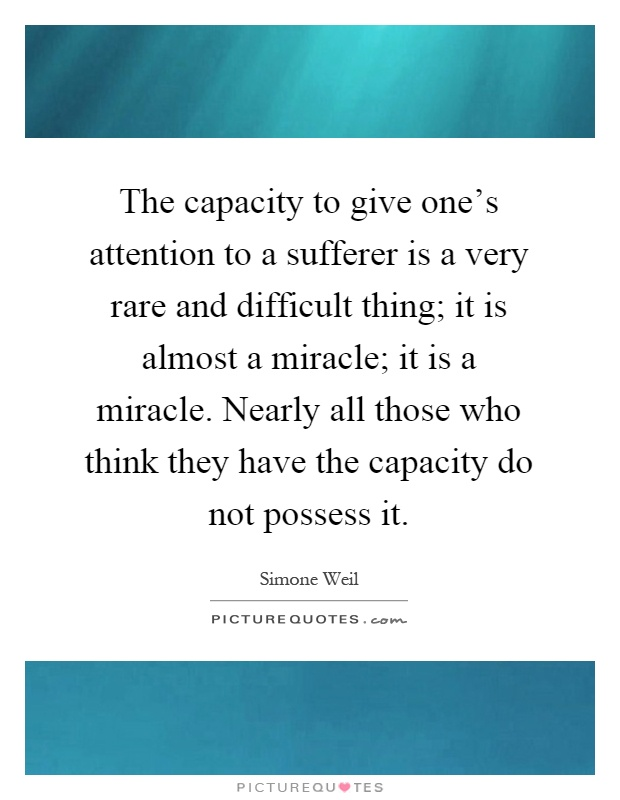 The capacity to give one's attention to a sufferer is a very rare and difficult thing; it is almost a miracle; it is a miracle. Nearly all those who think they have the capacity do not possess it Picture Quote #1