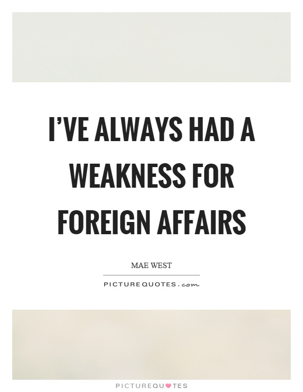 I've always had a weakness for foreign affairs Picture Quote #1