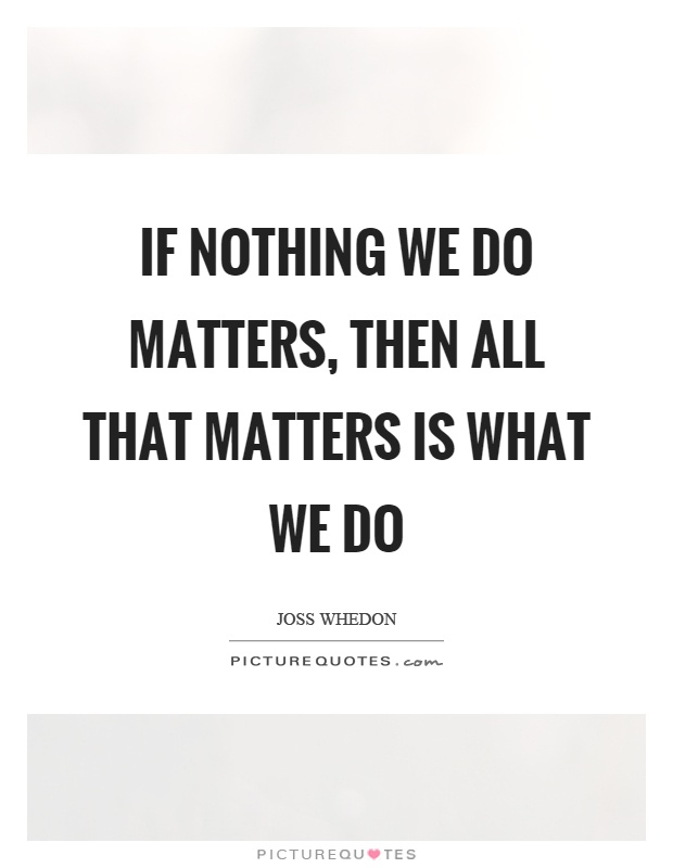 If nothing we do matters, then all that matters is what we do Picture Quote #1