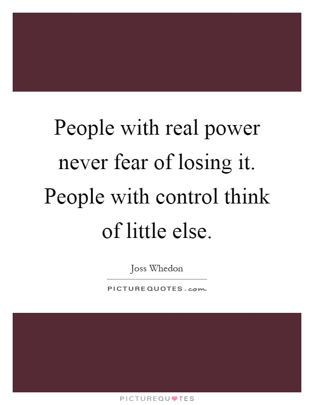 People with real power never fear of losing it. People with control think of little else Picture Quote #1