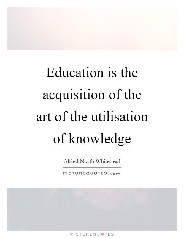 Education is the acquisition of the art of the utilisation of knowledge Picture Quote #1