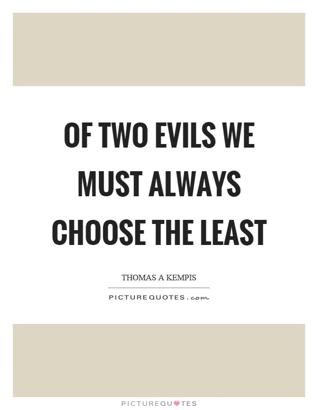 Of two evils we must always choose the least Picture Quote #1