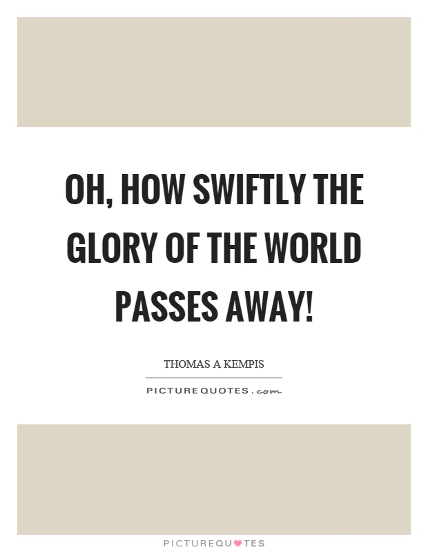 Oh, how swiftly the glory of the world passes away! Picture Quote #1
