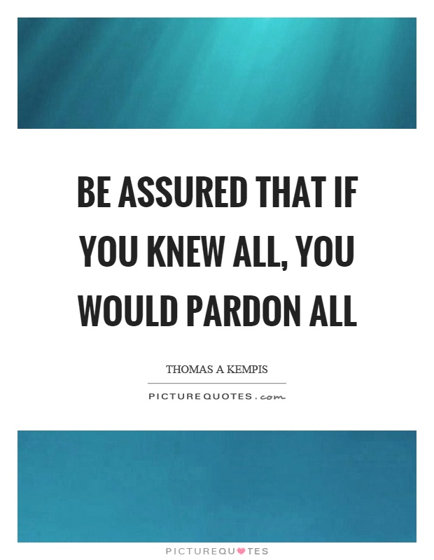 Be assured that if you knew all, you would pardon all Picture Quote #1